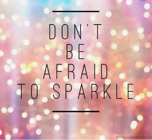 Dont be afraid to sparkle.